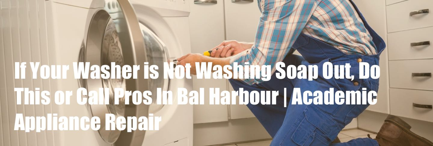 If Your Washer is Not Washing Soap Out, Do This or Call Pros In Bal Harbour | Academic Appliance Repair